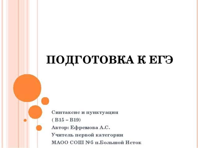 ПОДГОТОВКА К ЕГЭ Синтаксис и пунктуация ( В15 – В19) Автор: Ефремова А.С. Учи...