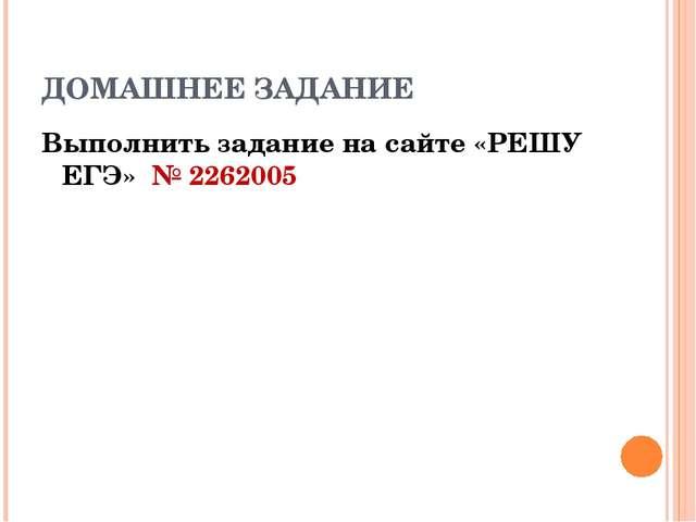 ДОМАШНЕЕ ЗАДАНИЕ Выполнить задание на сайте «РЕШУ ЕГЭ» № 2262005