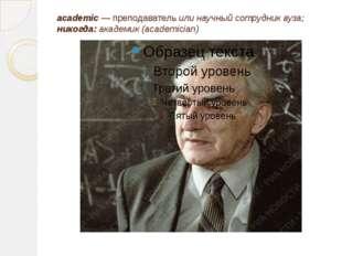 academic — преподаватель или научный сотрудник вуза; никогда: академик (acade