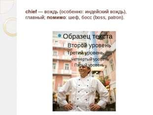 chief — вождь (особенно: индейский вождь), главный; помимо: шеф, босс (boss,