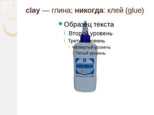 clay — глина; никогда: клей (glue)