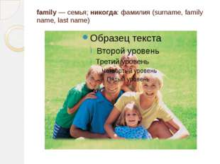 family — семья; никогда: фамилия (surname, family name, last name)