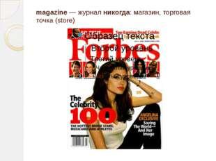 magazine — жуpнал никогда: магазин, торговая точка (store)