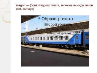 wagon — (брит. waggon) телега, тележка; никогда: вагон (car, carriage)
