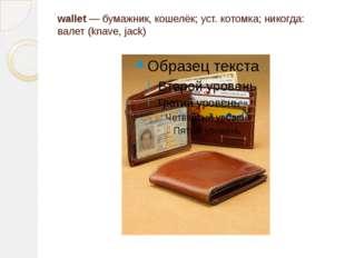 wallet — бумажник, кошелёк; уст. котомка; никогда: валет (knave, jack)
