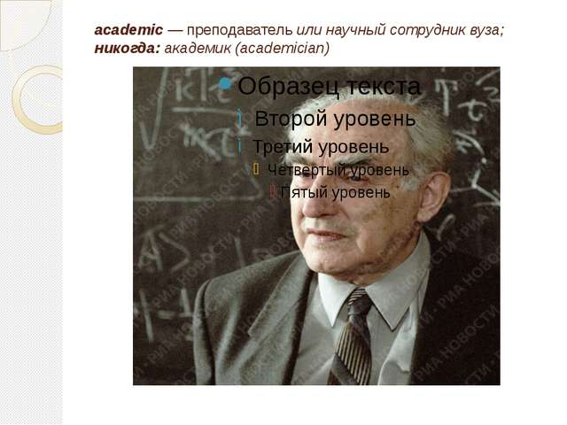 academic — преподаватель или научный сотрудник вуза; никогда: академик (acade...