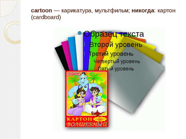 cartoon — карикатура, мультфильм; никогда: картон (cardboard)
