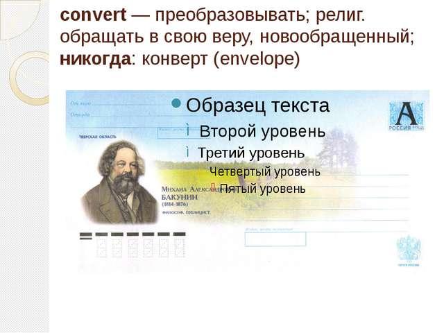 convert — преобразовывать; религ. обращать в свою веру, новообращенный; никог...