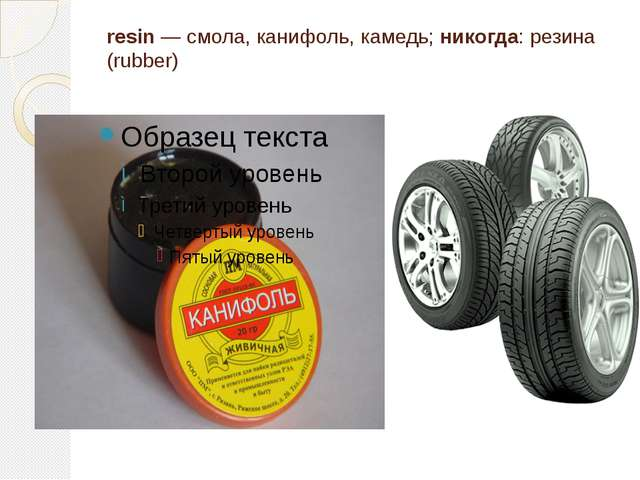 resin — смола, канифоль, камедь; никогда: резина (rubber)