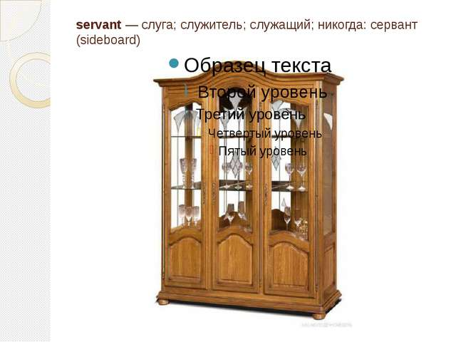 servant — слуга; служитель; служащий; никогда: сервант (sideboard)