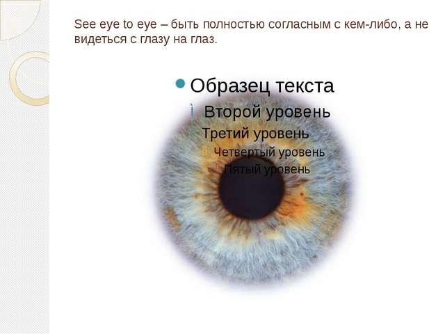 See eye to eye – быть полностью согласным с кем-либо, а не видеться с глазу н...