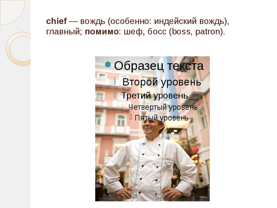 chief — вождь (особенно: индейский вождь), главный; помимо: шеф, босс (boss,...