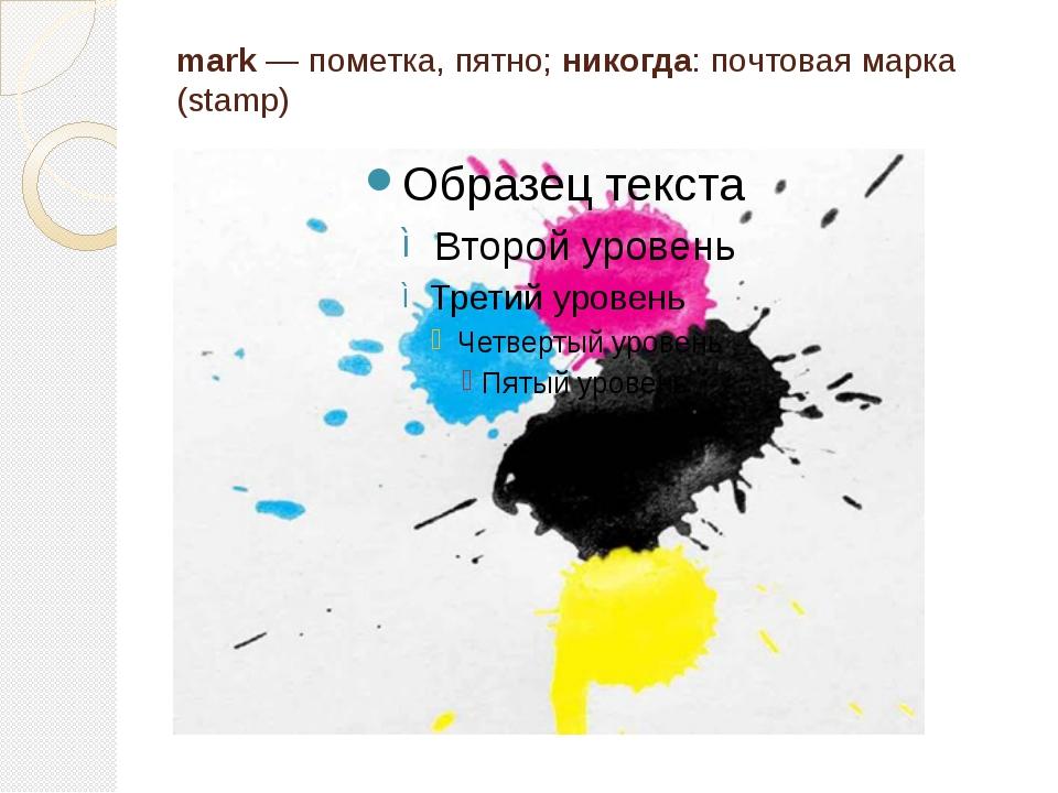 mark — пометка, пятно; никогда: почтовая маpка (stamp)