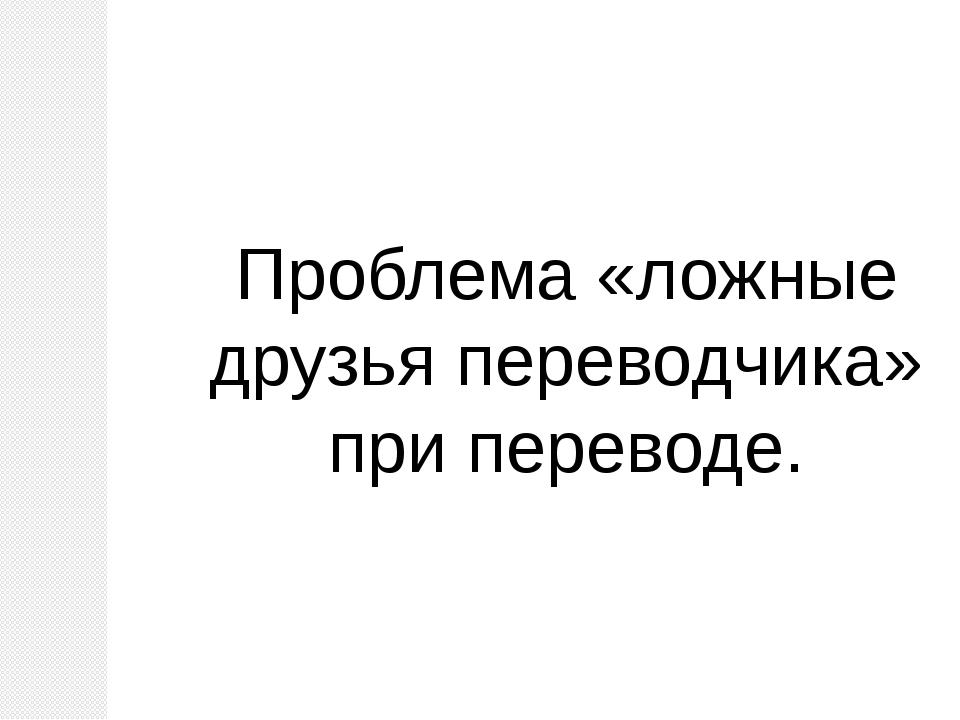 Проблема «ложные друзья переводчика» при переводе.