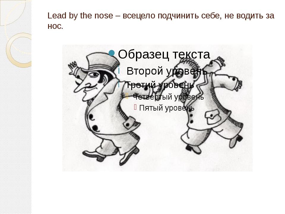 Lead by the nose – всецело подчинить себе, не водить за нос.