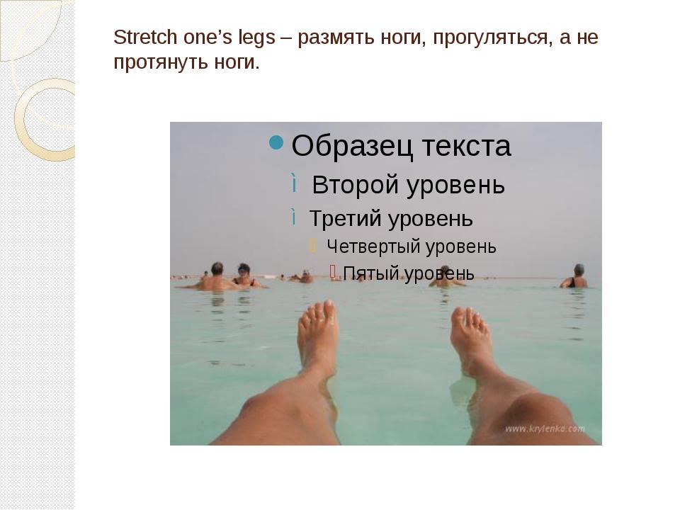 Stretch one's legs – размять ноги, прогуляться, а не протянуть ноги.