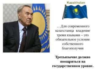 ... Для современного казахстанца владение тремя языками – это обязательное у