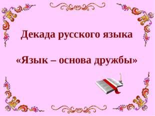 Декада русского языка «Язык – основа дружбы»