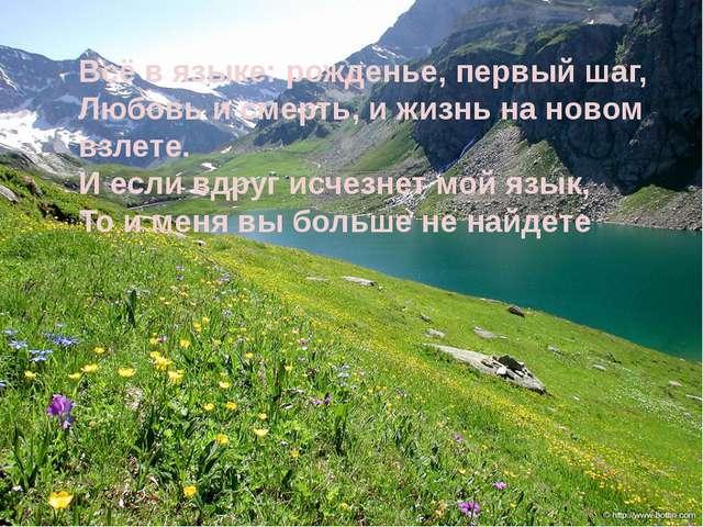 Всё в языке: рожденье, первый шаг, Любовь и смерть, и жизнь на новом взлете....