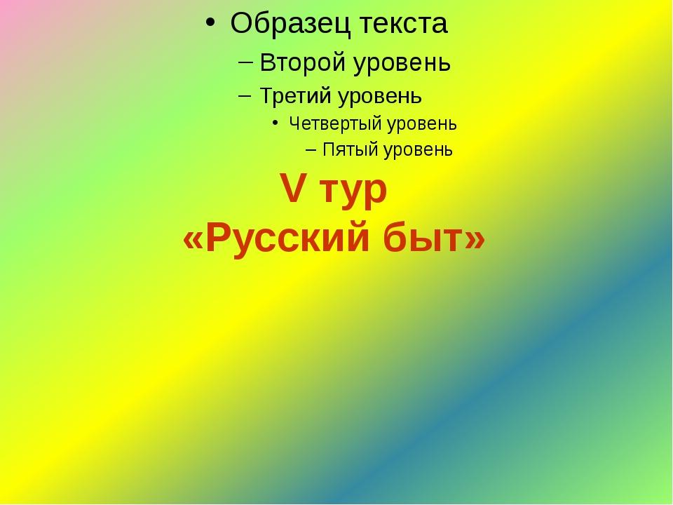 V тур «Русский быт»