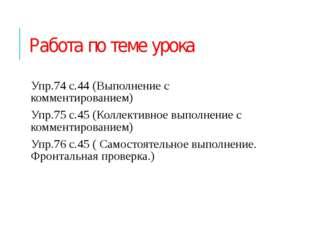 Работа по теме урока Упр.74 с.44 (Выполнение с комментированием) Упр.75 с.45