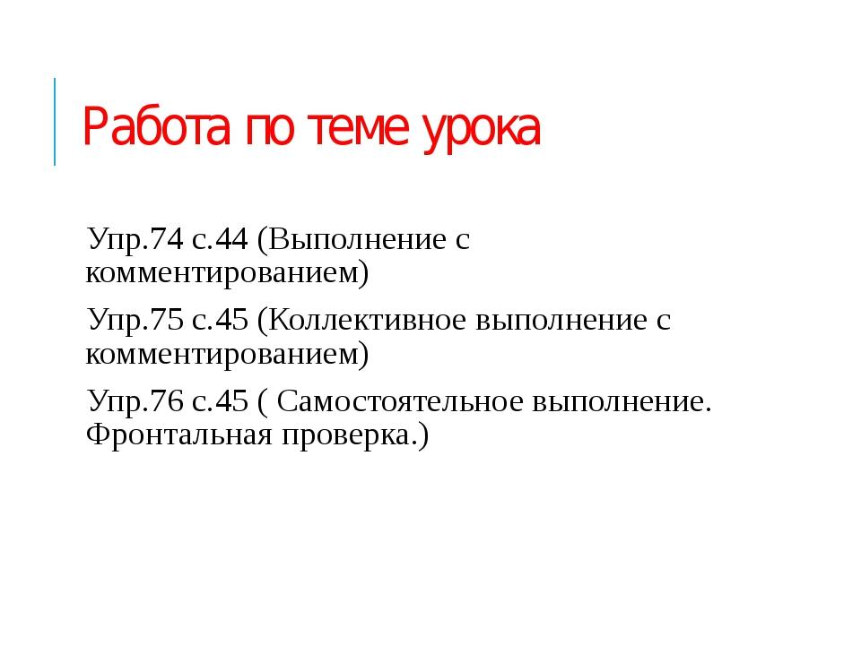 Работа по теме урока Упр.74 с.44 (Выполнение с комментированием) Упр.75 с.45...