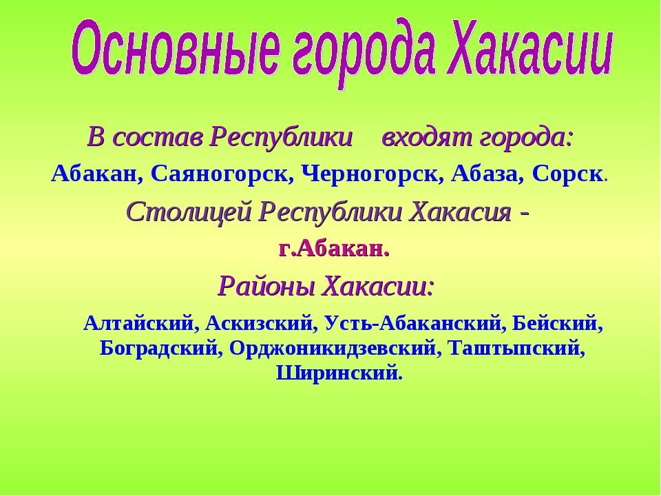 В состав Республики входят города: Абакан, Саяногорск, Черногорск, Абаза, Сор...