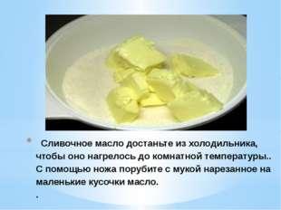 Сливочное масло достаньте из холодильника, чтобы оно нагрелось до комнатной