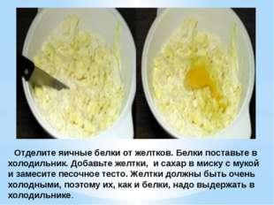 Отделите яичные белки от желтков. Белки поставьте в холодильник. Добавьте же
