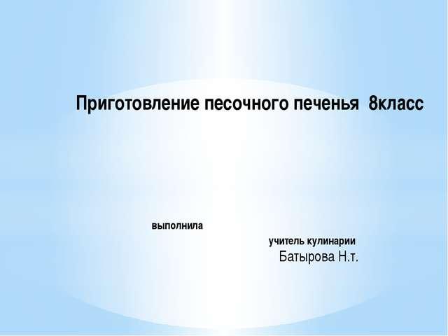 Приготовление песочного печенья 8класс выполнила учитель кулинарии Батырова Н...