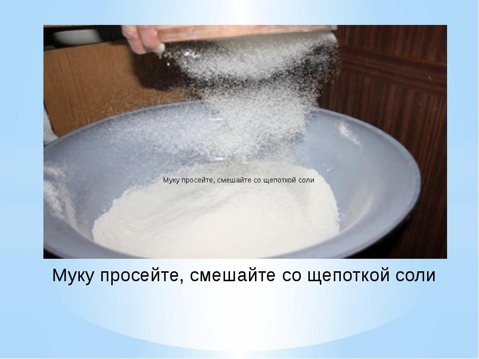 Муку просейте, смешайте со щепоткой соли Муку просейте, смешайте со щепоткой...