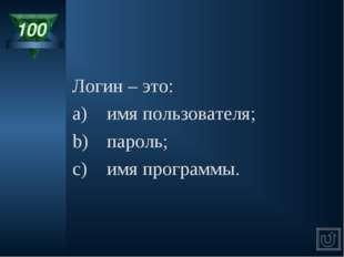 100 Логин – это: a)имя пользователя; b)пароль; c)имя программы.