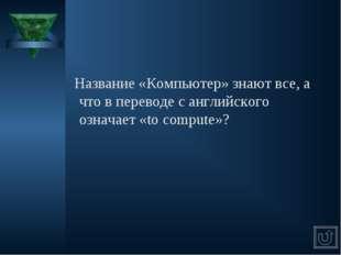 Название «Компьютер» знают все, а что в переводе с английского означает «to