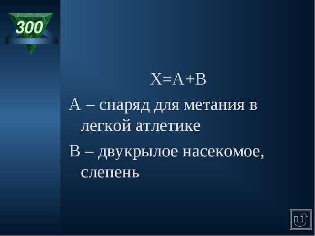 300 X=A+B A – снаряд для метания в легкой атлетике B – двукрылое насекомое, с...