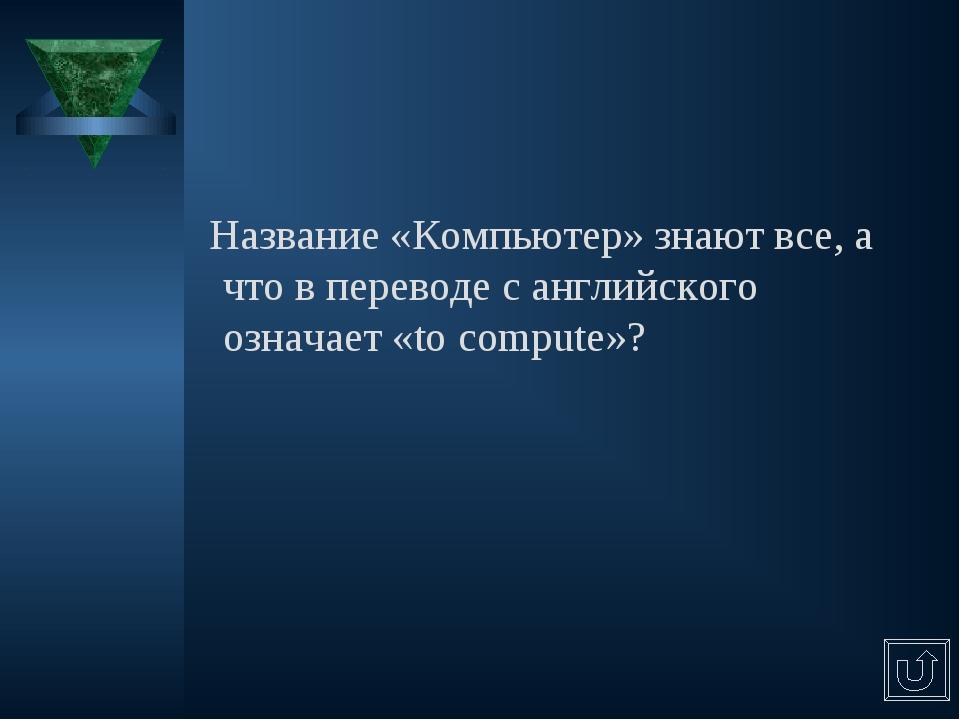 Название «Компьютер» знают все, а что в переводе с английского означает «to...