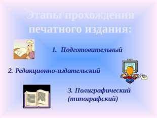 Этапы прохождения печатного издания: 1. Подготовительный 2. Редакционно-издат