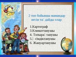 1.Картограф 3.Климаттанушы 4. Топырақтанушы 5.Өсімдіктанушы 6. Жануартануш