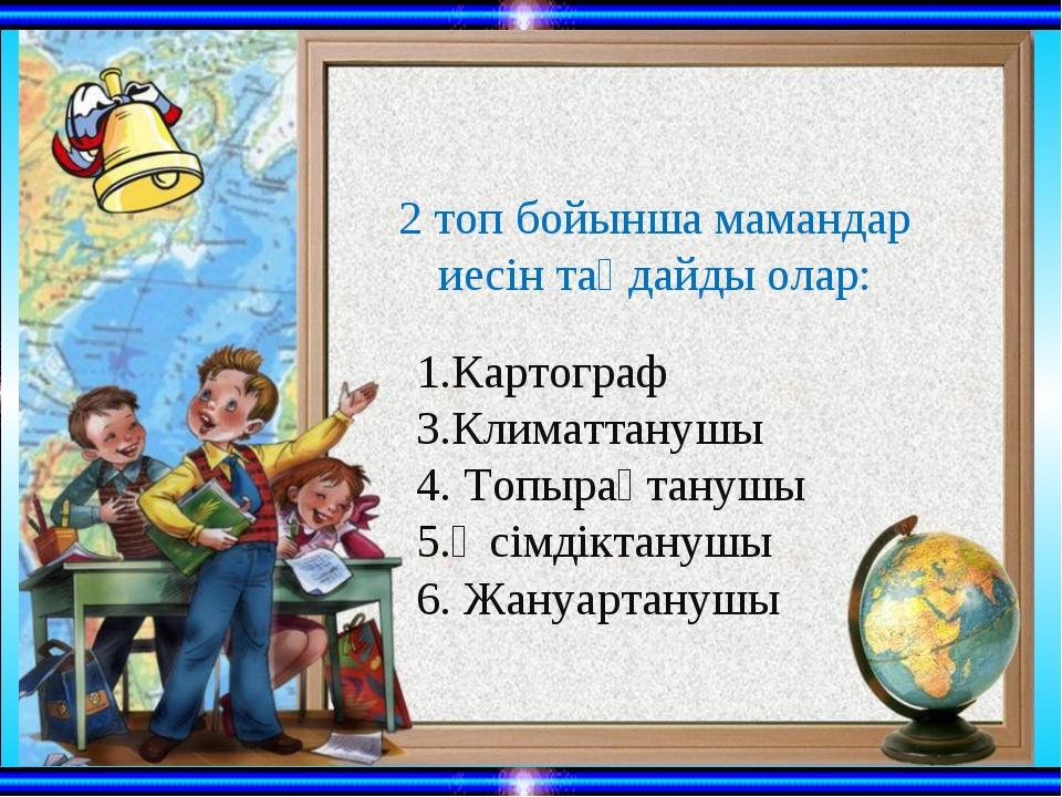 1.Картограф 3.Климаттанушы 4. Топырақтанушы 5.Өсімдіктанушы 6. Жануартануш...