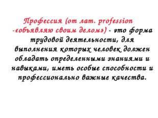 Профессия (от лат. profession -«объявляю своим делом») - это форма трудовой д