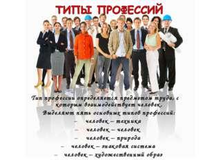 Тип профессии определяется предметом труда, с которым взаимодействует человек