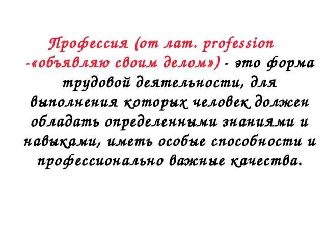 Профессия (от лат. profession -«объявляю своим делом») - это форма трудовой д...