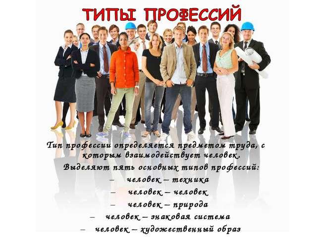 Тип профессии определяется предметом труда, с которым взаимодействует человек...