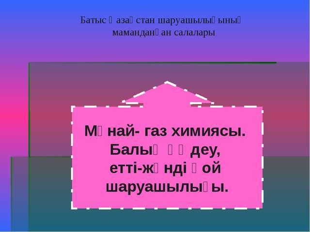Батыс Қазақстан шаруашылығының маманданған салалары Мұнай- газ химиясы. Балық...