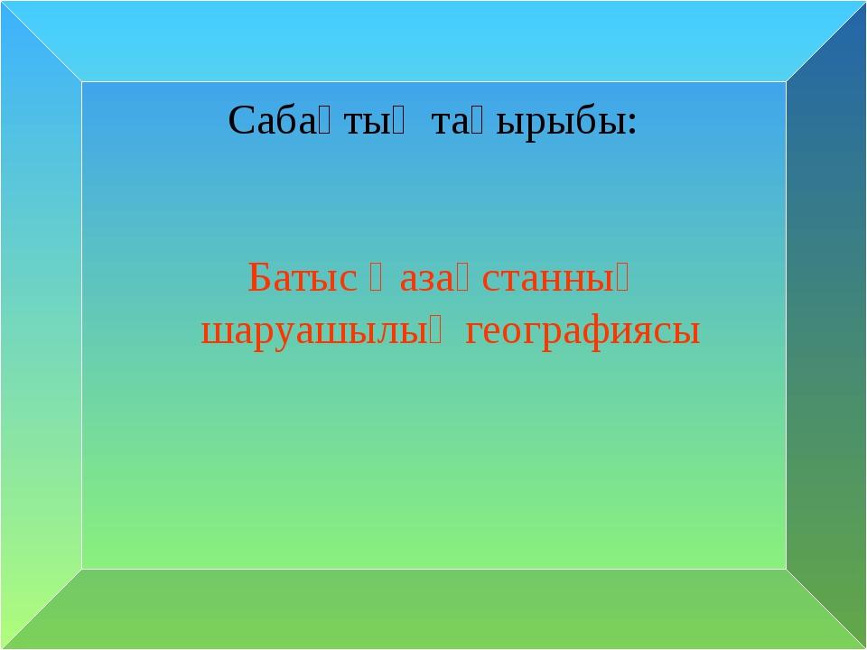 Сабақтың тақырыбы: Батыс Қазақстанның шаруашылық географиясы