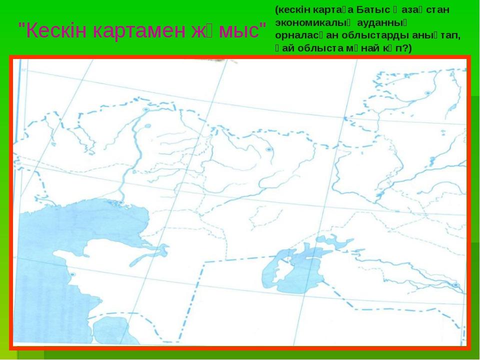 """""""Кескін картамен жұмыс"""" (кескін картаға Батыс Қазақстан экономикалық ауданның..."""