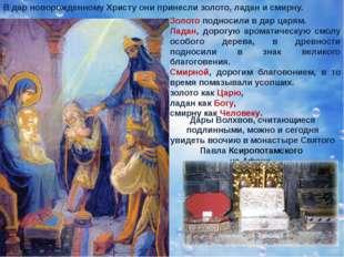 В дар новорожденному Христу они принесли золото, ладан и смирну. Золото подно