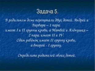 Задача 5. В родильном доме перепутали двух детей. Андрей и Варвара – 1 пара,