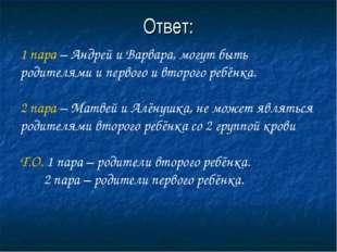 Ответ: 1 пара – Андрей и Варвара, могут быть родителями и первого и второго р