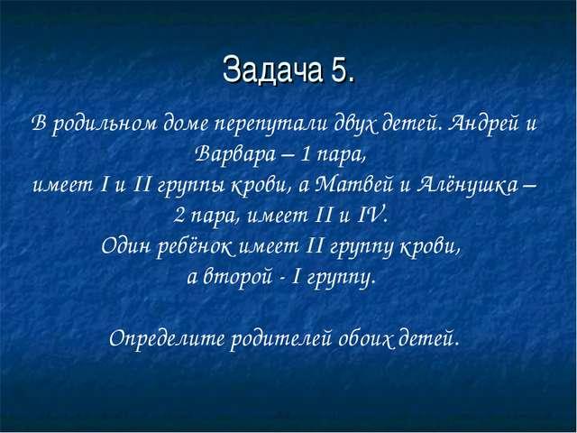 Задача 5. В родильном доме перепутали двух детей. Андрей и Варвара – 1 пара,...