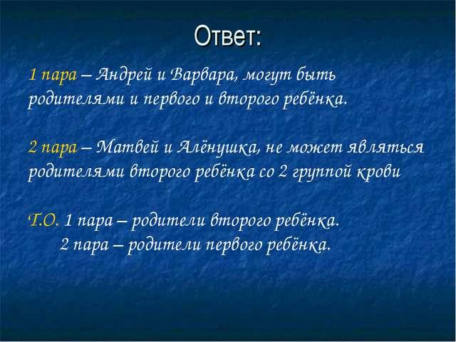 Ответ: 1 пара – Андрей и Варвара, могут быть родителями и первого и второго р...